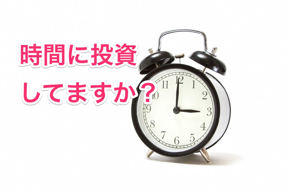 あなたは時間に投資してますか?