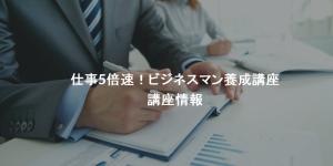 【1/22更新】仕事5倍速!ビジネスマン養成講座 開催情報