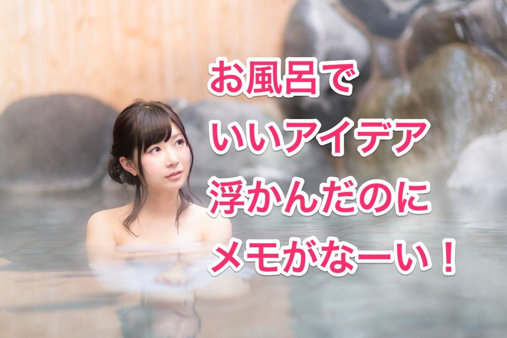 お風呂でいいアイデア浮かんだ!けど、メモがない!!!
