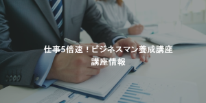 【9/27更新】仕事5倍速!ビジネスマン養成講座 開催情報